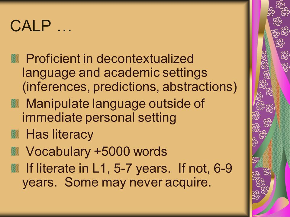 CALP … Proficient in decontextualized language and academic settings (inferences, predictions, abstractions) Manipulate language outside of immediate personal setting Has literacy Vocabulary +5000 words If literate in L1, 5-7 years.