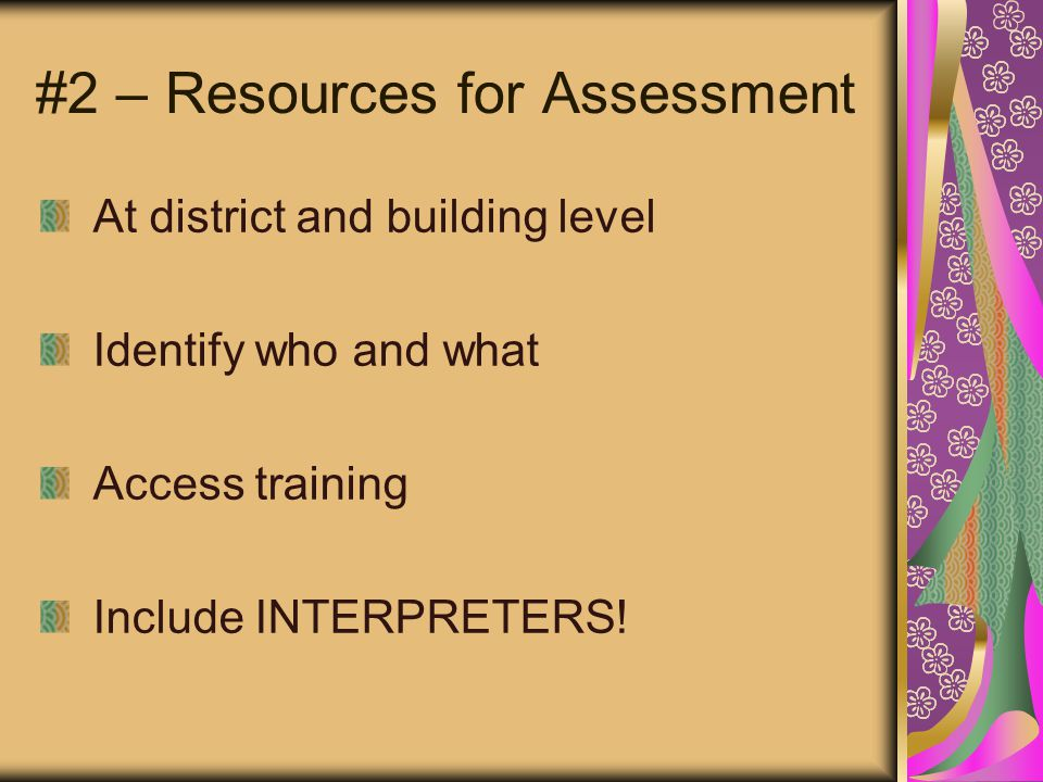 #2 – Resources for Assessment At district and building level Identify who and what Access training Include INTERPRETERS!
