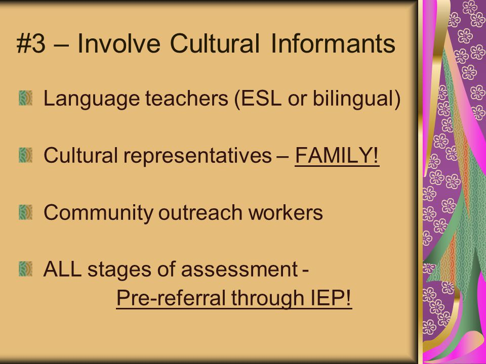 #3 – Involve Cultural Informants Language teachers (ESL or bilingual) Cultural representatives – FAMILY.