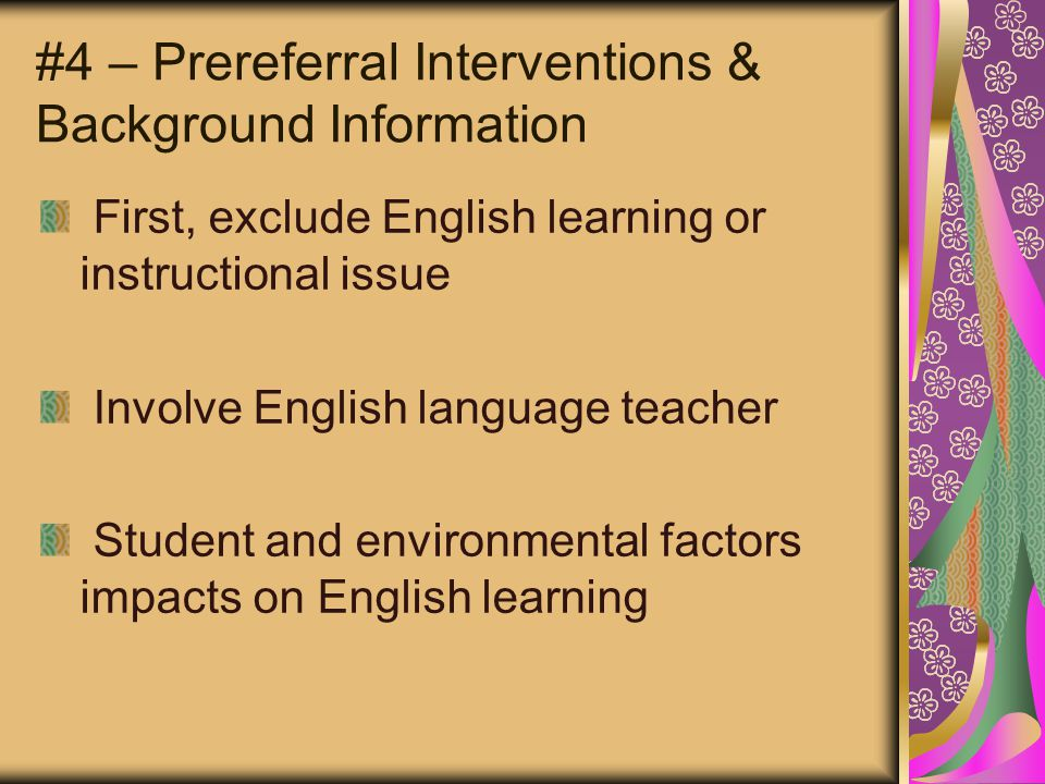 #4 – Prereferral Interventions & Background Information First, exclude English learning or instructional issue Involve English language teacher Student and environmental factors impacts on English learning