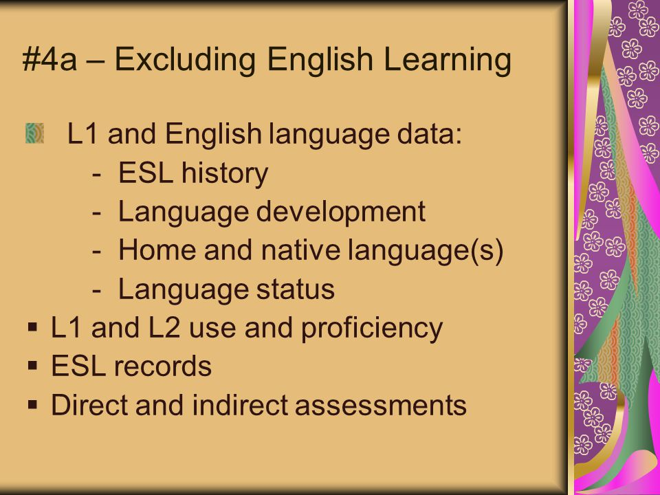 #4a – Excluding English Learning L1 and English language data: - ESL history - Language development - Home and native language(s) - Language status  L1 and L2 use and proficiency  ESL records  Direct and indirect assessments