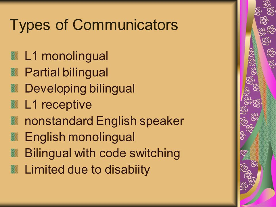 Types of Communicators L1 monolingual Partial bilingual Developing bilingual L1 receptive nonstandard English speaker English monolingual Bilingual with code switching Limited due to disabiity