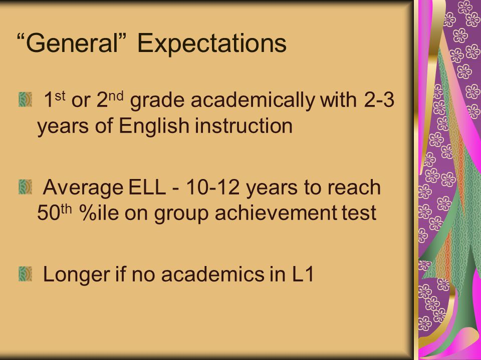 General Expectations 1 st or 2 nd grade academically with 2-3 years of English instruction Average ELL - 10-12 years to reach 50 th %ile on group achievement test Longer if no academics in L1