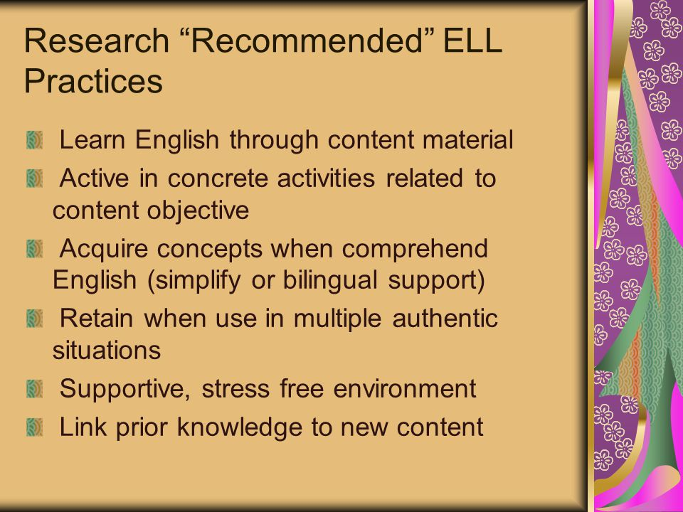 Research Recommended ELL Practices Learn English through content material Active in concrete activities related to content objective Acquire concepts when comprehend English (simplify or bilingual support) Retain when use in multiple authentic situations Supportive, stress free environment Link prior knowledge to new content