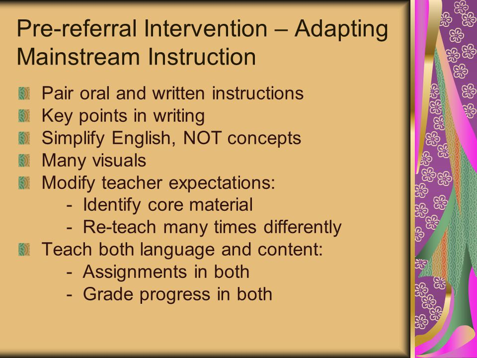 Pre-referral Intervention – Adapting Mainstream Instruction Pair oral and written instructions Key points in writing Simplify English, NOT concepts Many visuals Modify teacher expectations: - Identify core material - Re-teach many times differently Teach both language and content: - Assignments in both - Grade progress in both