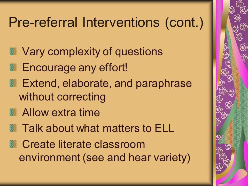 Pre-referral Interventions (cont.) Vary complexity of questions Encourage any effort! Extend, elaborate, and paraphrase without correcting Allow extra