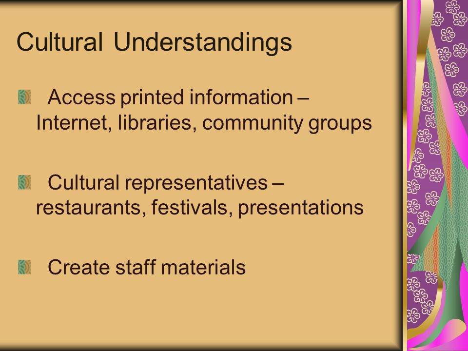 Cultural Understandings Access printed information – Internet, libraries, community groups Cultural representatives – restaurants, festivals, presentations Create staff materials