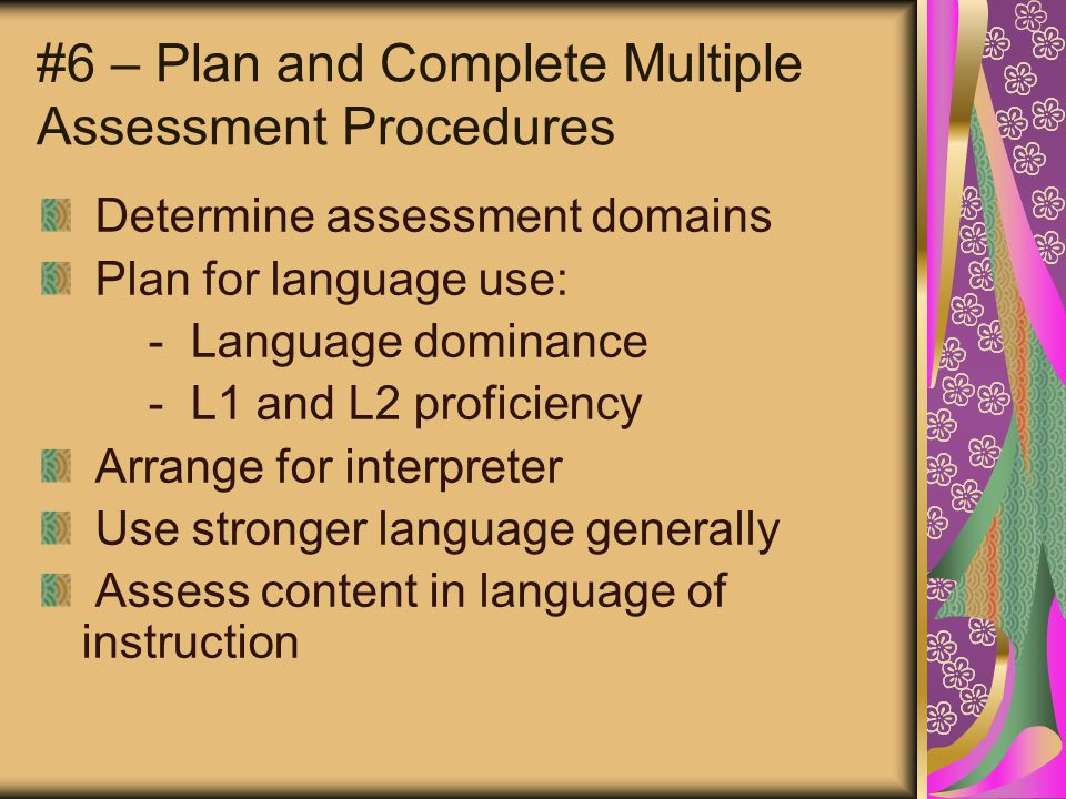 #6 – Plan and Complete Multiple Assessment Procedures Determine assessment domains Plan for language use: - Language dominance - L1 and L2 proficiency Arrange for interpreter Use stronger language generally Assess content in language of instruction