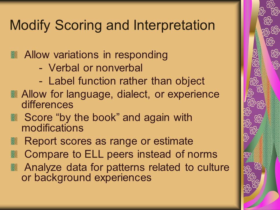 Modify Scoring and Interpretation Allow variations in responding - Verbal or nonverbal - Label function rather than object Allow for language, dialect, or experience differences Score by the book and again with modifications Report scores as range or estimate Compare to ELL peers instead of norms Analyze data for patterns related to culture or background experiences