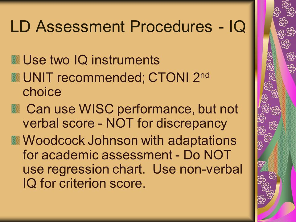 LD Assessment Procedures - IQ Use two IQ instruments UNIT recommended; CTONI 2 nd choice Can use WISC performance, but not verbal score - NOT for discrepancy Woodcock Johnson with adaptations for academic assessment - Do NOT use regression chart.