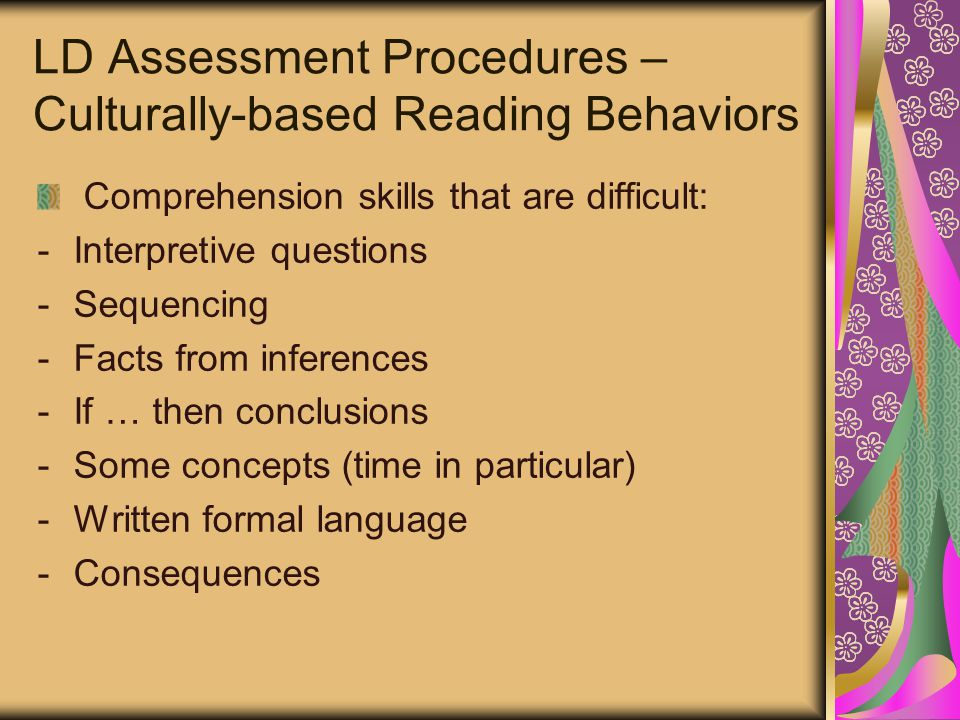 LD Assessment Procedures – Culturally-based Reading Behaviors Comprehension skills that are difficult: -Interpretive questions -Sequencing -Facts from inferences -If … then conclusions -Some concepts (time in particular) -Written formal language -Consequences