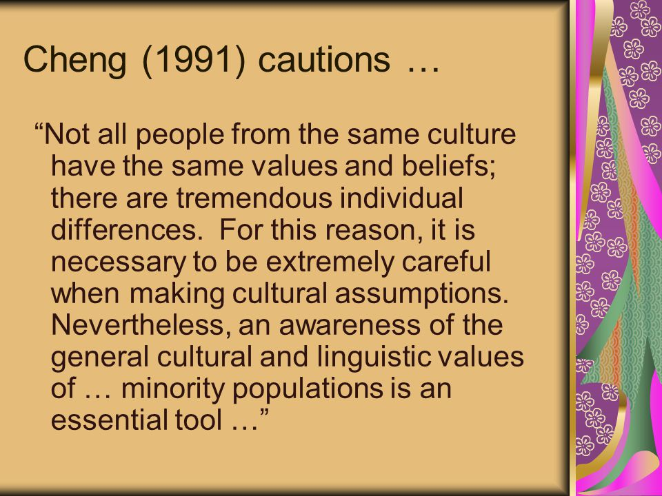 Cheng (1991) cautions … Not all people from the same culture have the same values and beliefs; there are tremendous individual differences.