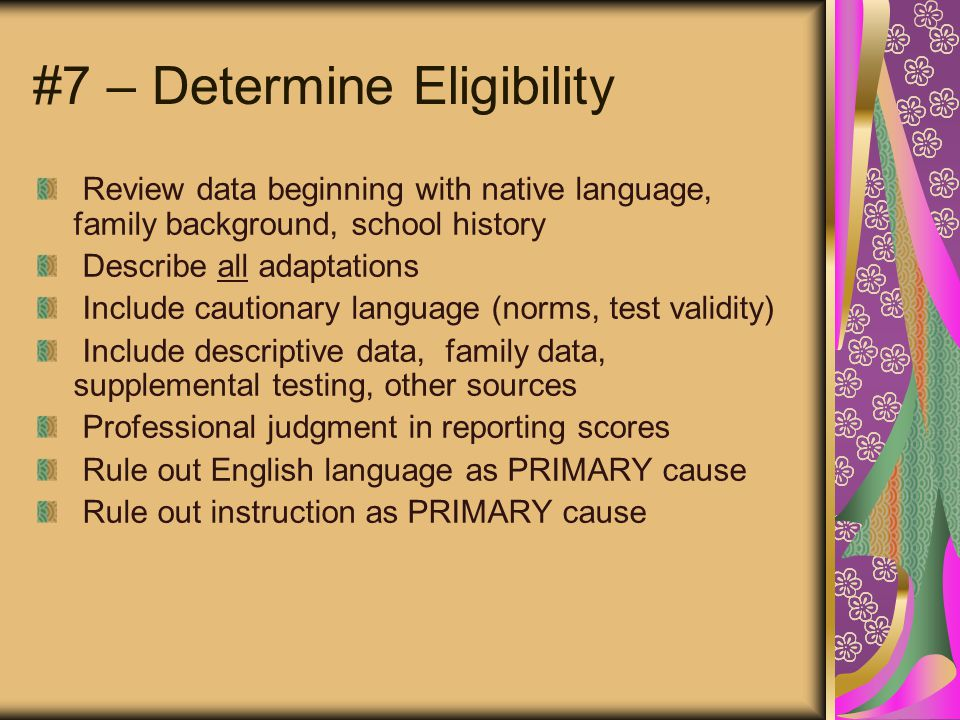 #7 – Determine Eligibility Review data beginning with native language, family background, school history Describe all adaptations Include cautionary language (norms, test validity) Include descriptive data, family data, supplemental testing, other sources Professional judgment in reporting scores Rule out English language as PRIMARY cause Rule out instruction as PRIMARY cause