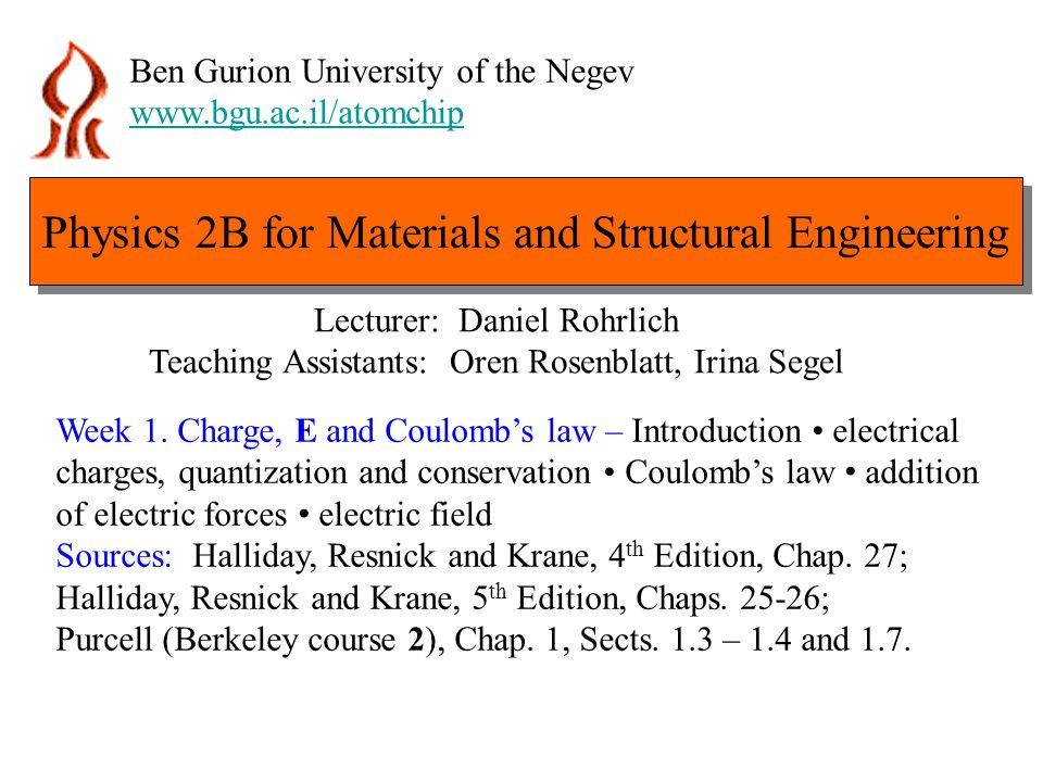 Physics 2B for Materials and Structural Engineering Ben Gurion University of the Negev www.bgu.ac.il/atomchip Lecturer: Daniel Rohrlich Teaching Assistants: Oren Rosenblatt, Irina Segel Week 1.
