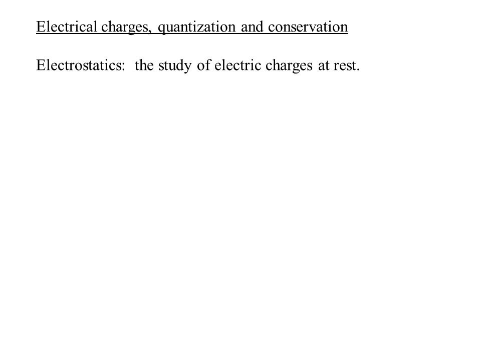 Electrical charges, quantization and conservation Electrostatics: the study of electric charges at rest.