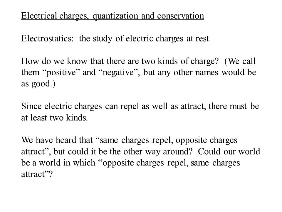 Electrical charges, quantization and conservation Electrostatics: the study of electric charges at rest. How do we know that there are two kinds of ch