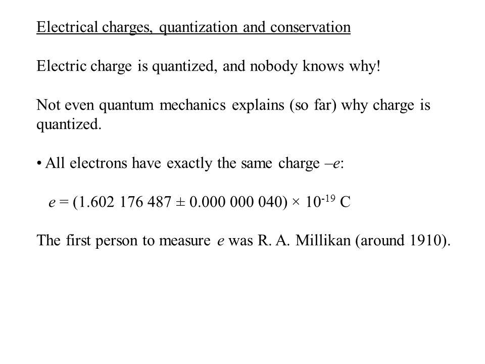 Electrical charges, quantization and conservation Electric charge is quantized, and nobody knows why.