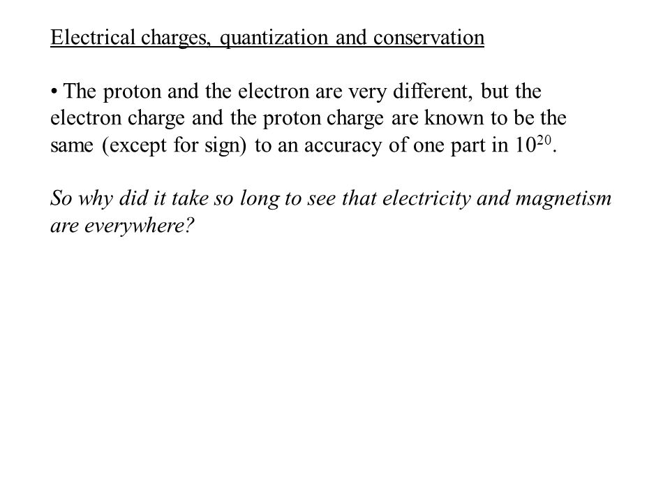 Electrical charges, quantization and conservation The proton and the electron are very different, but the electron charge and the proton charge are kn