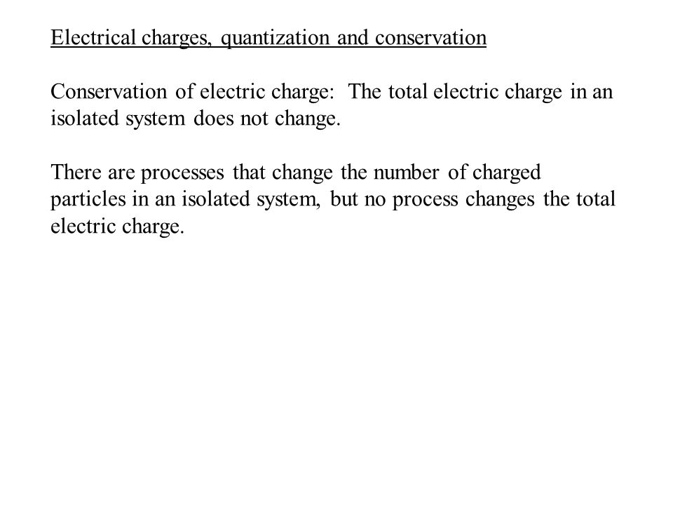 Electrical charges, quantization and conservation Conservation of electric charge: The total electric charge in an isolated system does not change.