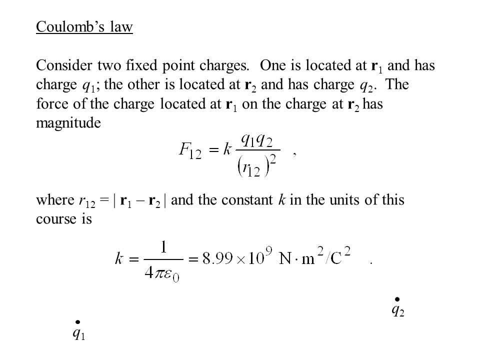 Coulomb's law Consider two fixed point charges. One is located at r 1 and has charge q 1 ; the other is located at r 2 and has charge q 2. The force o
