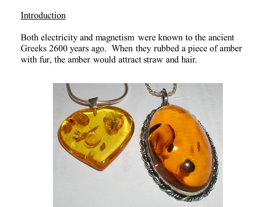 Introduction Both electricity and magnetism were known to the ancient Greeks 2600 years ago. When they rubbed a piece of amber with fur, the amber wou