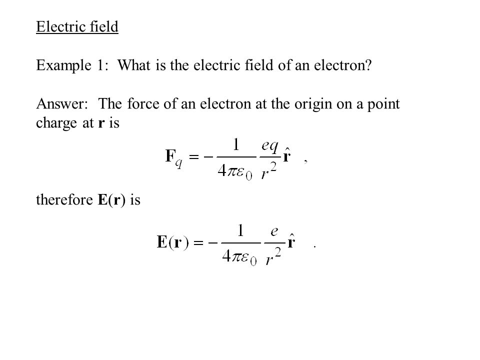 Electric field Example 1: What is the electric field of an electron? Answer: The force of an electron at the origin on a point charge at r is therefor