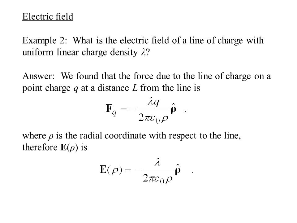Electric field Example 2: What is the electric field of a line of charge with uniform linear charge density λ? Answer: We found that the force due to