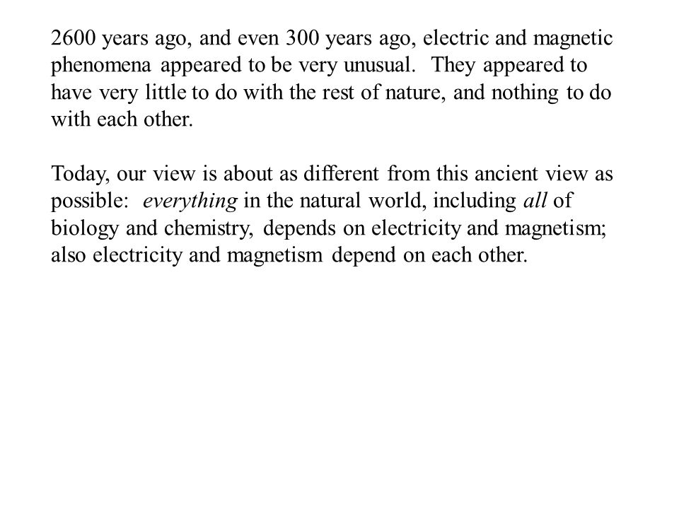 Today, our view is about as different from this ancient view as possible: everything in the natural world, including all of biology and chemistry, depends on electricity and magnetism; also electricity and magnetism depend on each other.