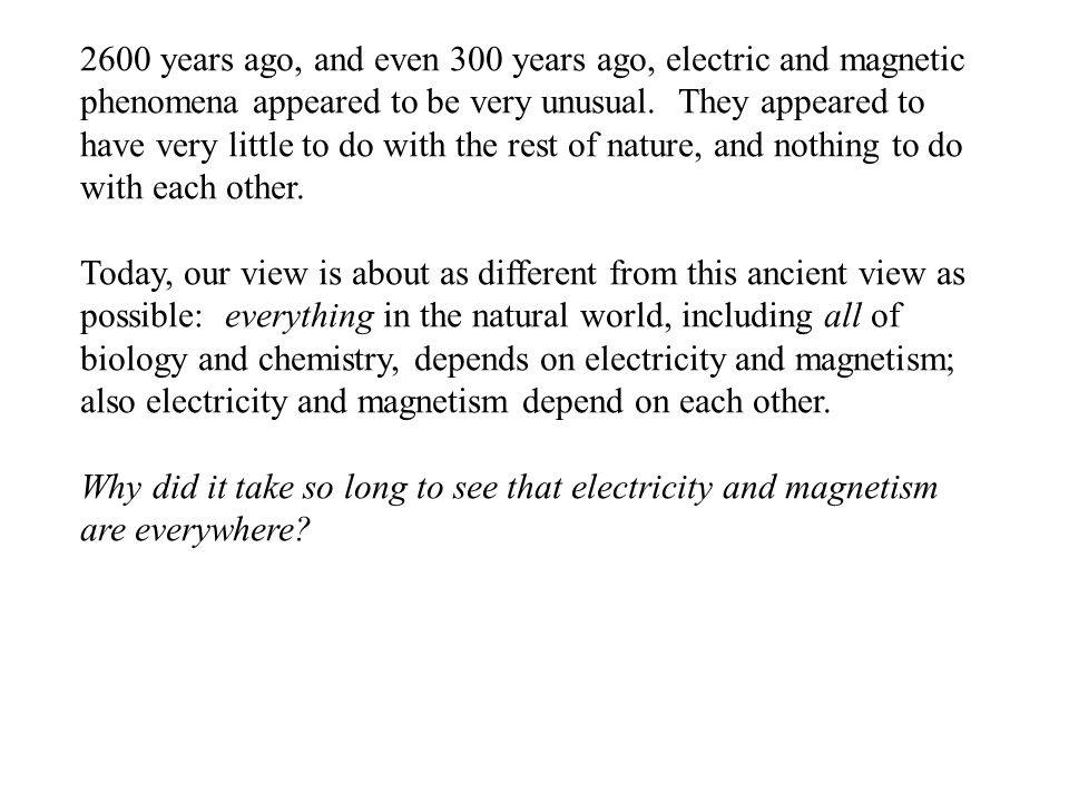 2600 years ago, and even 300 years ago, electric and magnetic phenomena appeared to be very unusual. They appeared to have very little to do with the
