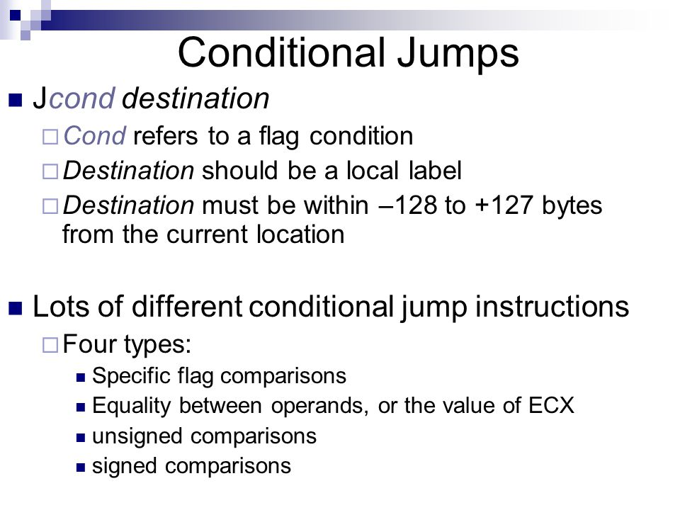 Conditional Structures Two steps are needed to execute  An operation such as CMP, AND, or SUB To modify the flags  A conditional jump instruction tests the flags and causes a branch to a new address.
