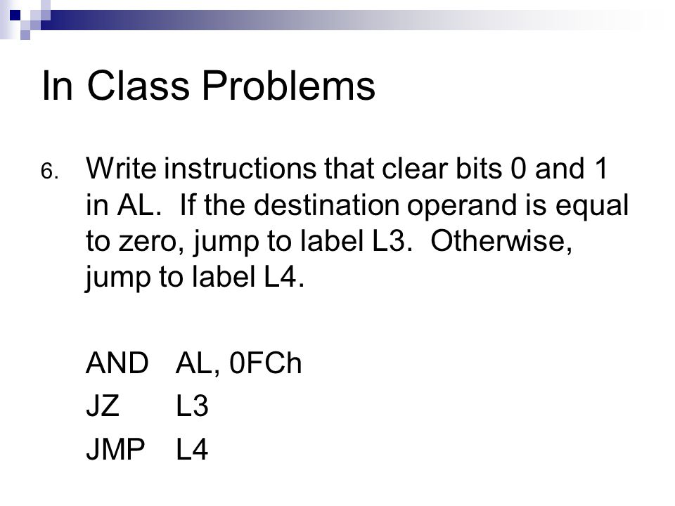 In Class Problems 6. Write instructions that clear bits 0 and 1 in AL. If the destination operand is equal to zero, jump to label L3. Otherwise, jump