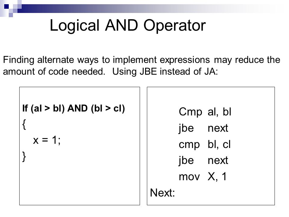 Logical AND Operator Finding alternate ways to implement expressions may reduce the amount of code needed. Using JBE instead of JA: If (al > bl) AND (