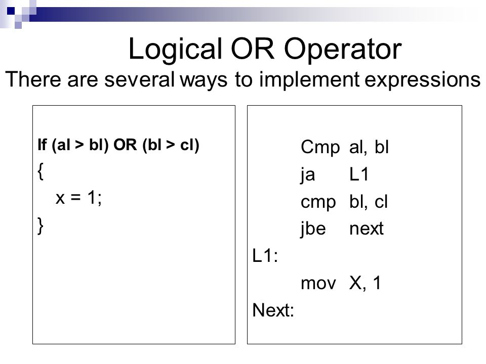 Logical OR Operator There are several ways to implement expressions If (al > bl) OR (bl > cl) { x = 1; } Cmp al, bl jaL1 cmpbl, cl jbenext L1: movX, 1 Next:
