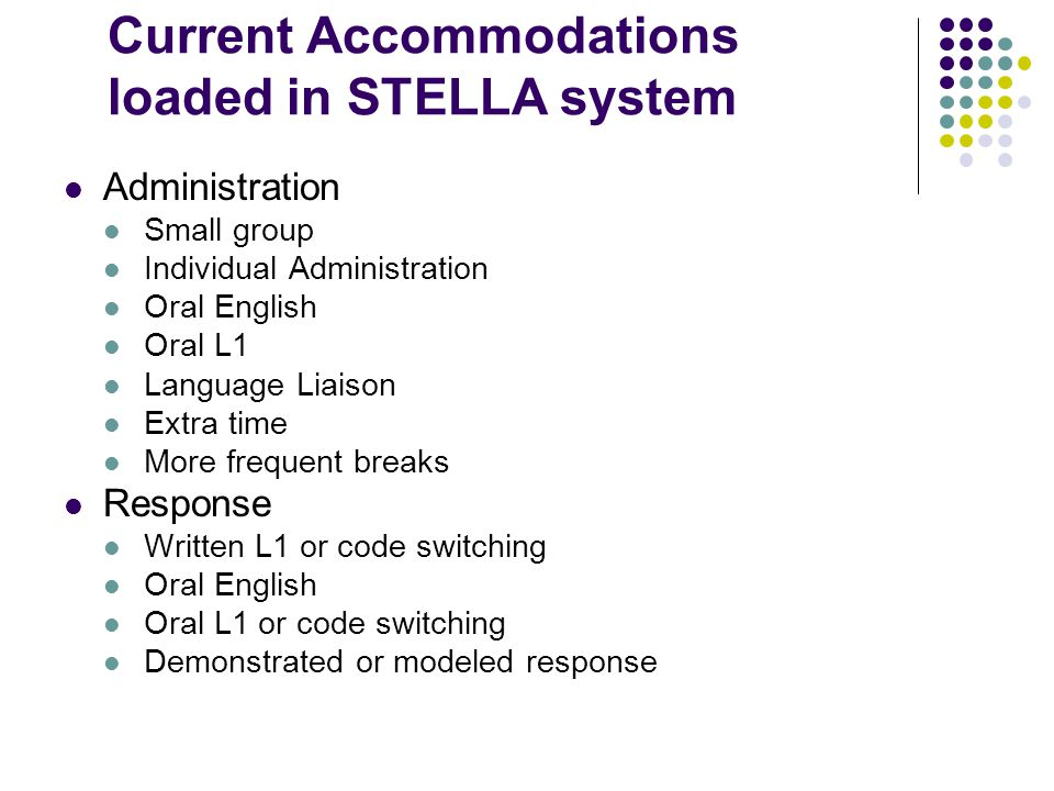 Current Accommodations loaded in STELLA system Administration Small group Individual Administration Oral English Oral L1 Language Liaison Extra time M