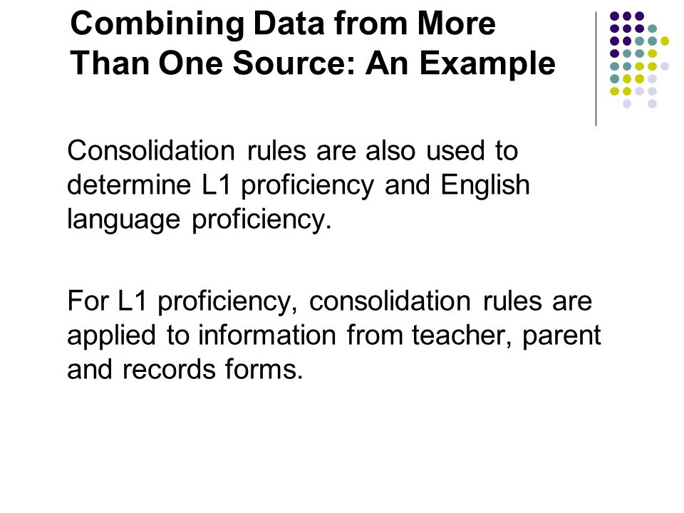 Combining Data from More Than One Source: An Example Consolidation rules are also used to determine L1 proficiency and English language proficiency. F