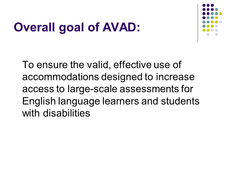 AVAD Project Partners South Carolina Department of Education, lead state and fiscal agent LEP SCASS ASES SCASS Michigan State University: Rebecca Kopriva University of Oregon: Gerald Tindal University of Nebraska/Psychometric Inquiries: Barbara Plake Phoebe Winter, project evaluator