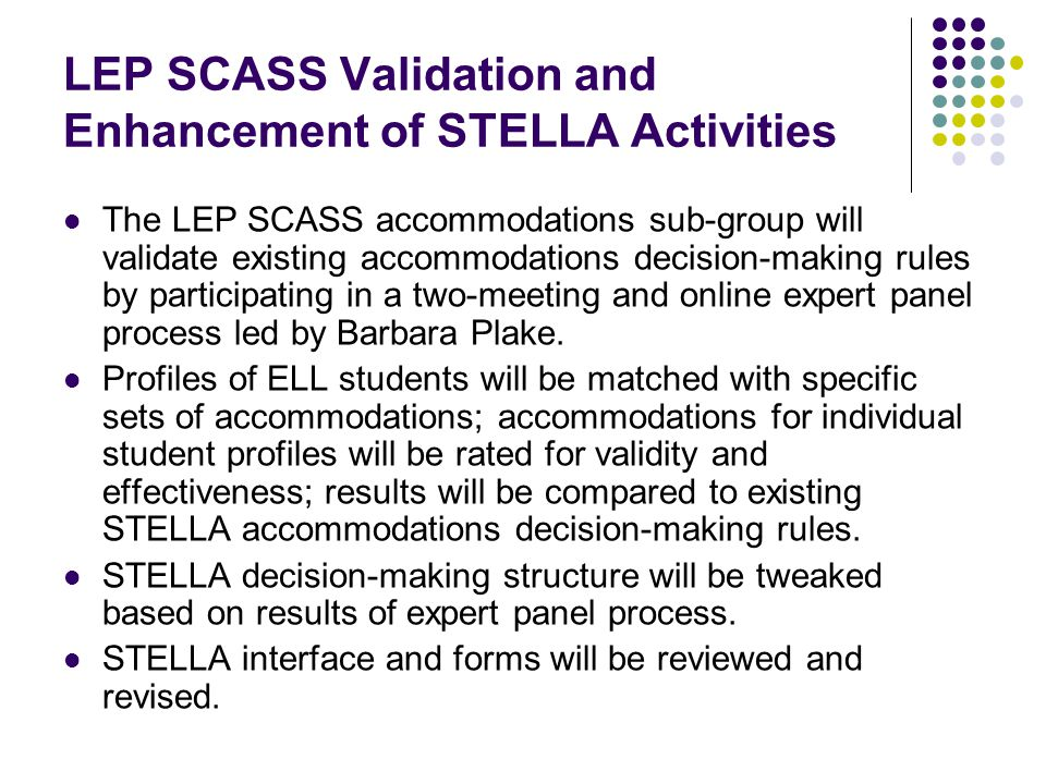 LEP SCASS Validation and Enhancement of STELLA Activities The LEP SCASS accommodations sub-group will validate existing accommodations decision-making