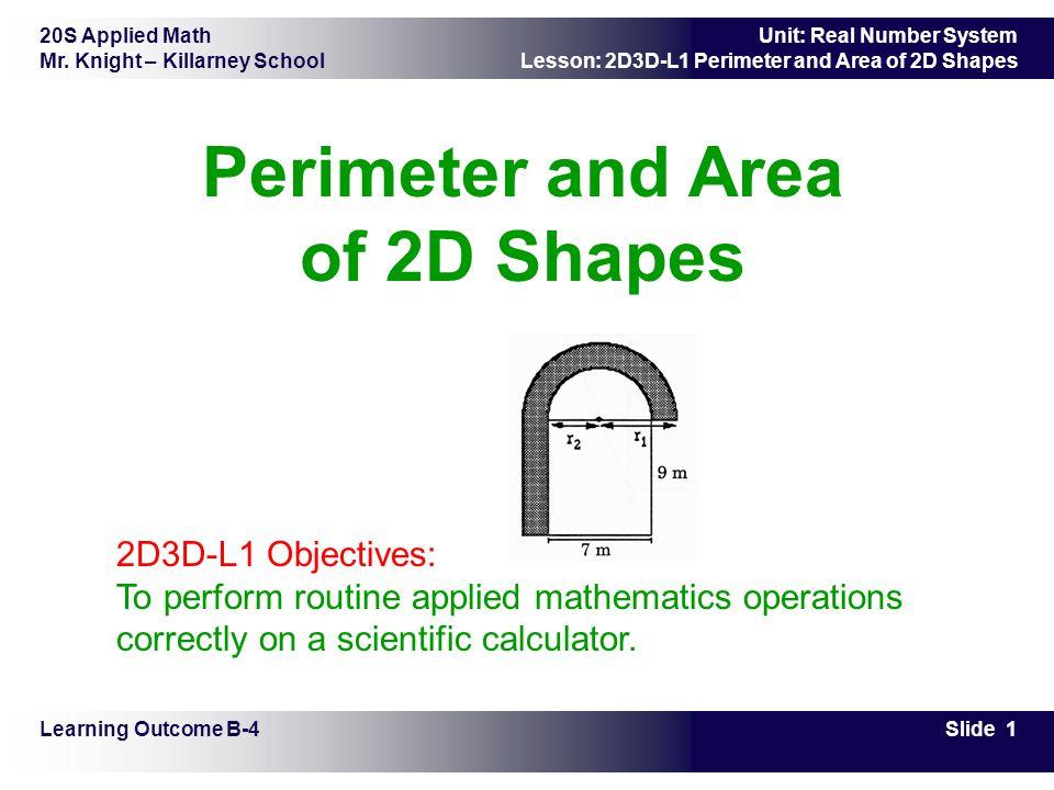 20S Applied Math Mr. Knight – Killarney School Slide 1 Unit: Real Number System Lesson: 2D3D-L1 Perimeter and Area of 2D Shapes Perimeter and Area of