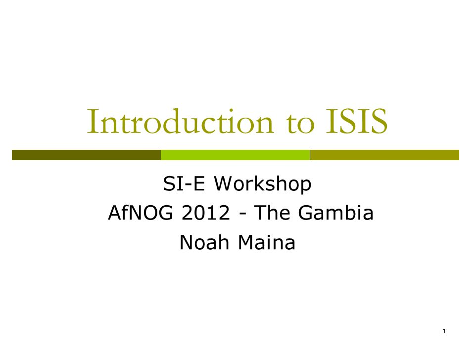 1 Introduction to ISIS SI-E Workshop AfNOG 2012 - The Gambia Noah Maina
