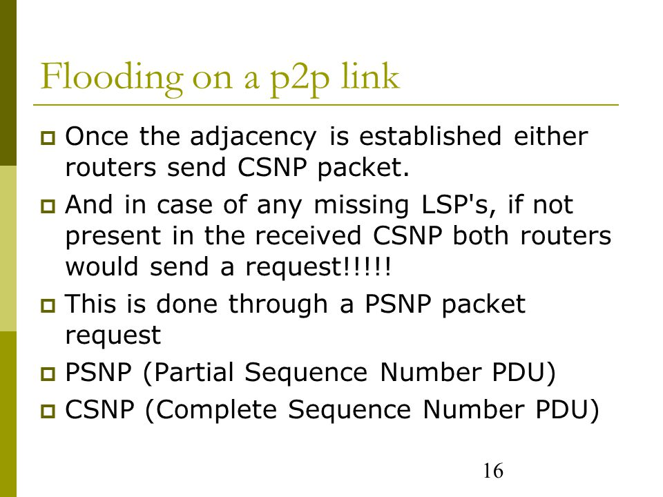 16 Flooding on a p2p link  Once the adjacency is established either routers send CSNP packet.