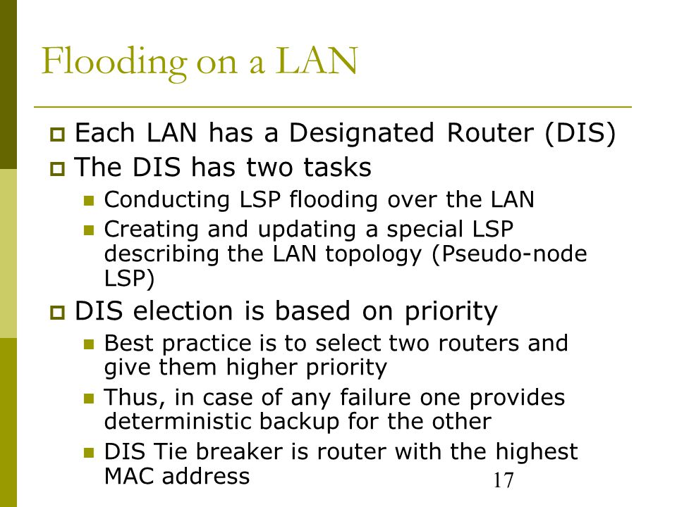 17 Flooding on a LAN  Each LAN has a Designated Router (DIS)  The DIS has two tasks Conducting LSP flooding over the LAN Creating and updating a special LSP describing the LAN topology (Pseudo-node LSP)  DIS election is based on priority Best practice is to select two routers and give them higher priority Thus, in case of any failure one provides deterministic backup for the other DIS Tie breaker is router with the highest MAC address