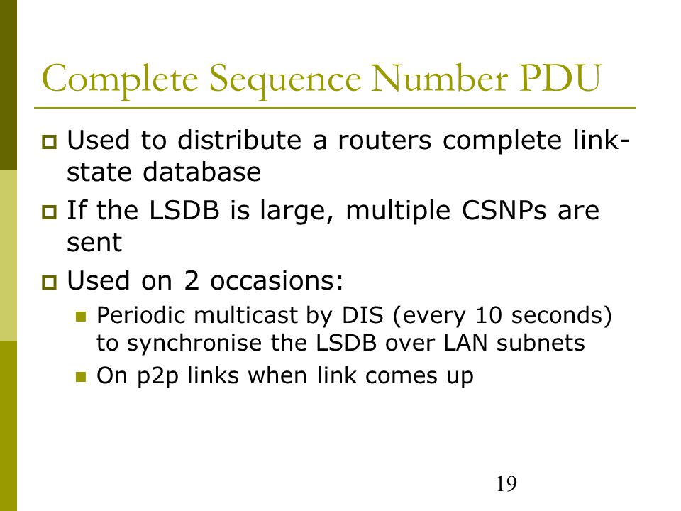 19 Complete Sequence Number PDU  Used to distribute a routers complete link- state database  If the LSDB is large, multiple CSNPs are sent  Used on 2 occasions: Periodic multicast by DIS (every 10 seconds) to synchronise the LSDB over LAN subnets On p2p links when link comes up
