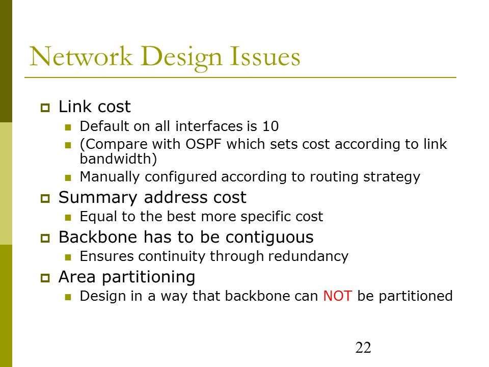22 Network Design Issues  Link cost Default on all interfaces is 10 (Compare with OSPF which sets cost according to link bandwidth) Manually configured according to routing strategy  Summary address cost Equal to the best more specific cost  Backbone has to be contiguous Ensures continuity through redundancy  Area partitioning Design in a way that backbone can NOT be partitioned