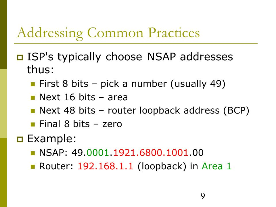 9 Addressing Common Practices  ISP s typically choose NSAP addresses thus: First 8 bits – pick a number (usually 49) Next 16 bits – area Next 48 bits – router loopback address (BCP) Final 8 bits – zero  Example: NSAP: 49.0001.1921.6800.1001.00 Router: 192.168.1.1 (loopback) in Area 1