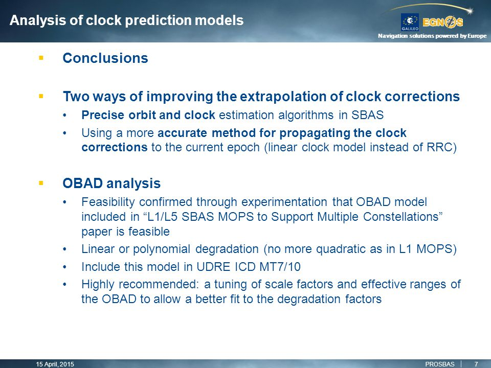 Navigation solutions powered by Europe 15 April, 2015 7  Two ways of improving the extrapolation of clock corrections Precise orbit and clock estimation algorithms in SBAS Using a more accurate method for propagating the clock corrections to the current epoch (linear clock model instead of RRC)  OBAD analysis Feasibility confirmed through experimentation that OBAD model included in L1/L5 SBAS MOPS to Support Multiple Constellations paper is feasible Linear or polynomial degradation (no more quadratic as in L1 MOPS) Include this model in UDRE ICD MT7/10 Highly recommended: a tuning of scale factors and effective ranges of the OBAD to allow a better fit to the degradation factors PROSBAS  Conclusions Analysis of clock prediction models