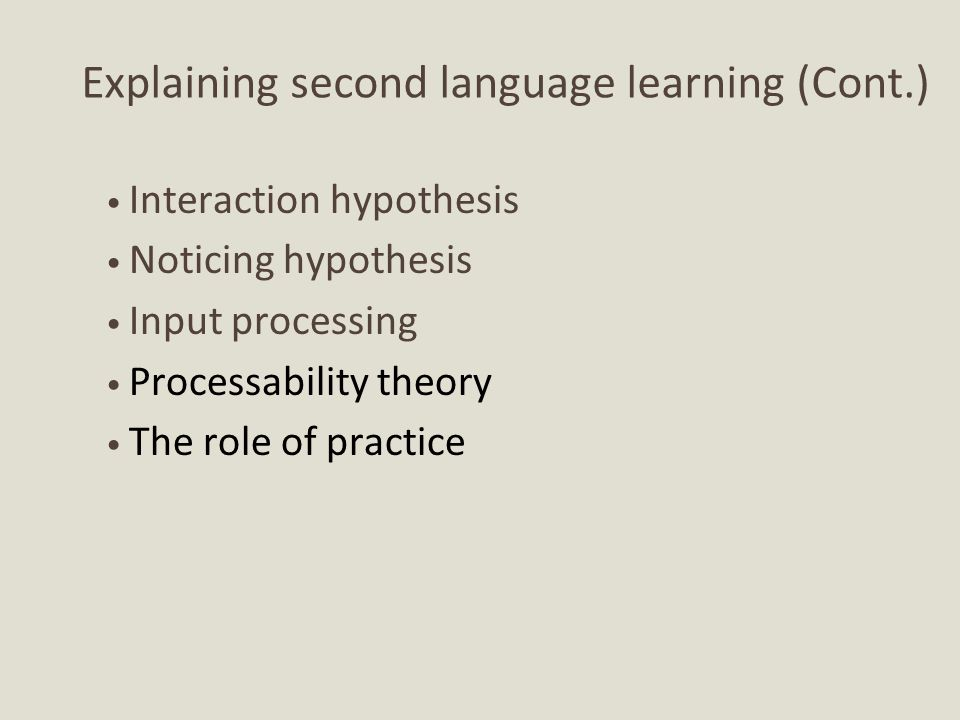 Cognitive perspectives applied to second language learning (Cont.) Processability theory German L2 acquisition – Developmental sequences in syntax and morphology are affected by how easy they were to process.
