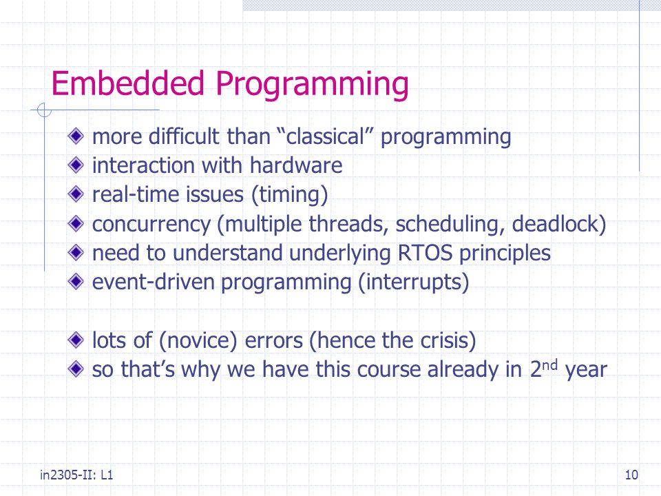"in2305-II: L110 Embedded Programming more difficult than ""classical"" programming interaction with hardware real-time issues (timing) concurrency (mult"