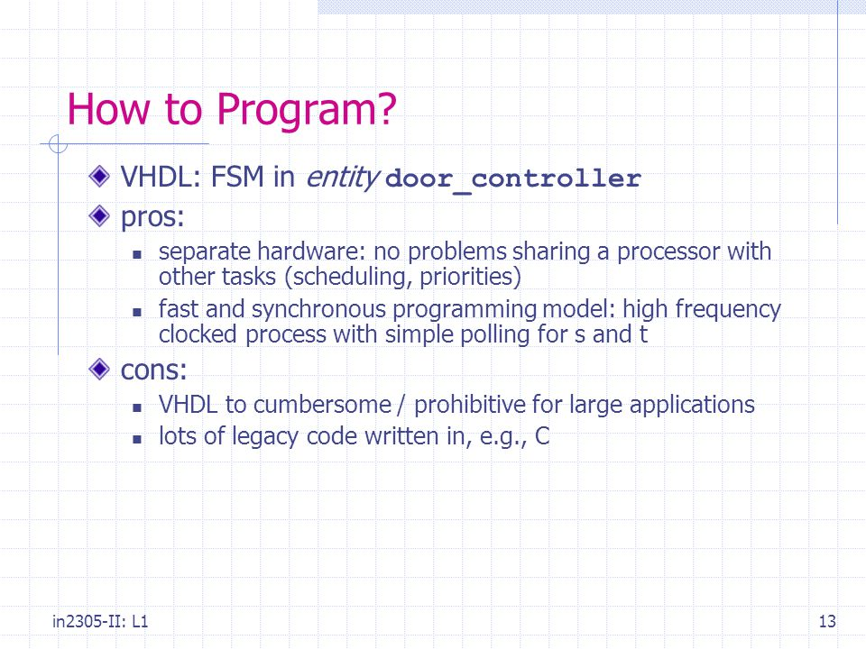 in2305-II: L113 How to Program? VHDL: FSM in entity door_controller pros: separate hardware: no problems sharing a processor with other tasks (schedul