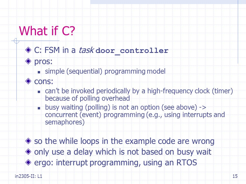 in2305-II: L115 What if C? C: FSM in a task door_controller pros: simple (sequential) programming model cons: can't be invoked periodically by a high-
