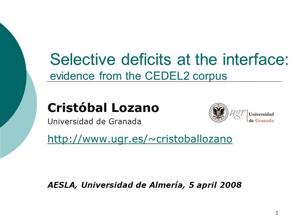 1 Selective deficits at the interface: evidence from the CEDEL2 corpus Cristóbal Lozano Universidad de Granada http://www.ugr.es/~cristoballozano AESLA, Universidad de Almería, 5 april 2008